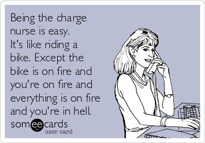 Being the charge nurse is easy. It's like riding a bike. Except the bike is on fire and you're on fire and everything is on fire and you're in hell. | Workplace Ecard