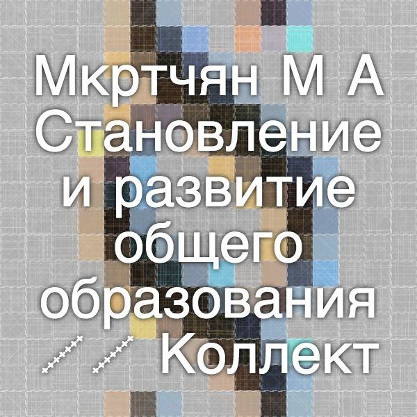 Мкртчян М.А. Становление и развитие общего образования // Коллективный способ обучения : научно-мето