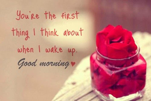 You should know that as soon as I wake up. You are who I think about.