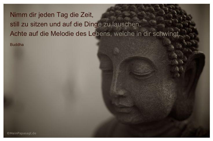 Mein Papa sagt...  Nimm dir jeden Tag die Zeit, still zu sitzen und auf die Dinge zu lauschen. Achte auf die Melodie des Lebens, welche in dir schwingt. Buddha  #Zitate #deutsch #quotes      Weisheiten & Zitate TÄGLICH NEU auf www.MeinPapasagt.de