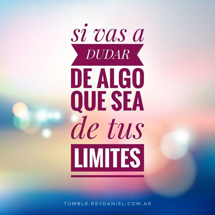 Si vas a dudar de algo que sea de tus limites.