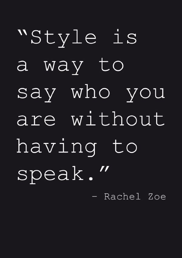"""Style is a way to say who you are without having to speak"" -Rachel Zoe"
