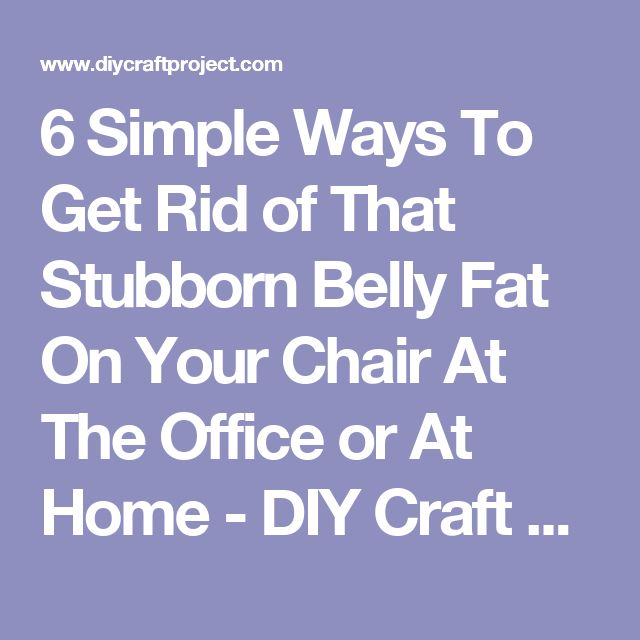 6 Simple Ways To Get Rid of That Stubborn Belly Fat On Your Chair At The Office or At Home - DIY Craft Projects