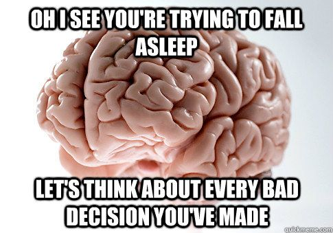 Oh I see you're trying to fall asleep let's think about every bad decision you've made  Scumbag Brain