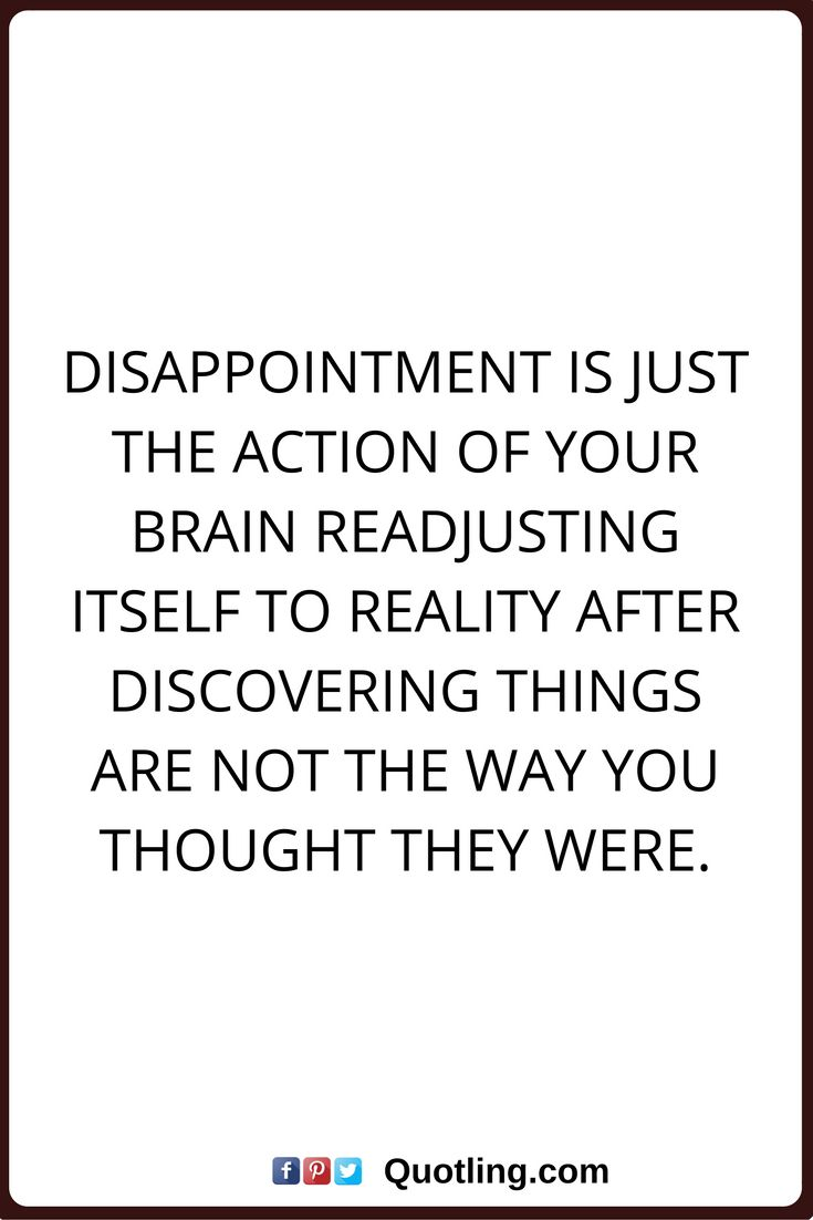 disappointments quotes Disappointment is just the action of your brain readjusting itself to reality after discovering things are not the way you thought they were.