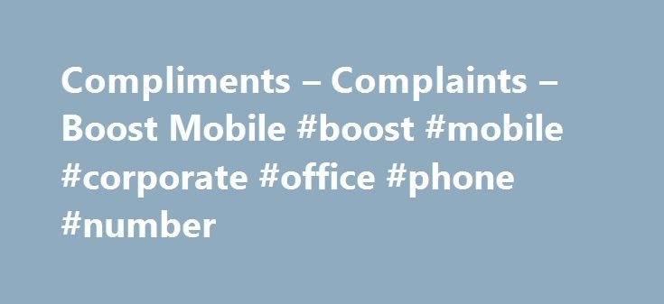 Compliments – Complaints – Boost Mobile #boost #mobile #corporate #office #phone #number http://kenya.remmont.com/compliments-complaints-boost-mobile-boost-mobile-corporate-office-phone-number/  Compliments Complaints Let's get compliments out of the way If you'd like to give us a pat on the back for something especially amazing – like a customer service agent who talked you through your bill, a salesperson who gave you great advice on handsets or the excellent writing on our website – we're…