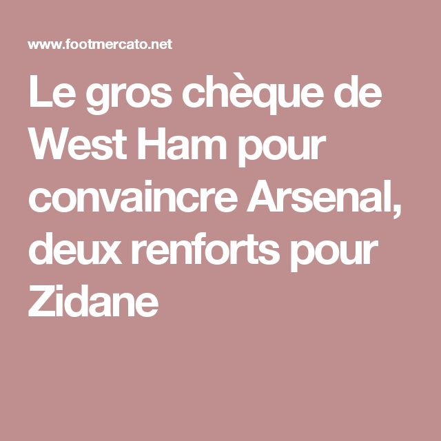 Le gros chèque de West Ham pour convaincre Arsenal, deux renforts pour Zidane