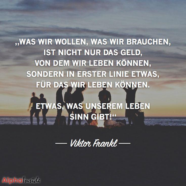 """JETZT FÜR DEN DAZUGEHÖRIGEN ARTIKEL ANKLICKEN!----------------------""""Was wir wollen, was wir brauchen, ist nicht nur das Geld, von dem wir leben können, sondern in erster Linie etwas, für das wir leben können – etwas, was unserem Leben Sinn gibt!"""" - Viktor Frankl"""