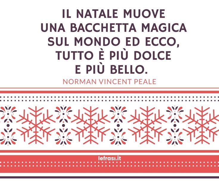 Il Natale muove una bacchetta magica sul mondo ed ecco, tutto è più dolce e più bello. (Norman Vincent Peale)  http://www.lefrasi.it/frase/natale-muove-bacchetta-magica-sul-mondo-ed/    #frasi #frasibelle #citazioni #quotes #christmas #natale #igersitalia#picoftheday #follow #followme #photooftheday #bestoftheday#instagood #like #instadaily #normanvincentpeale