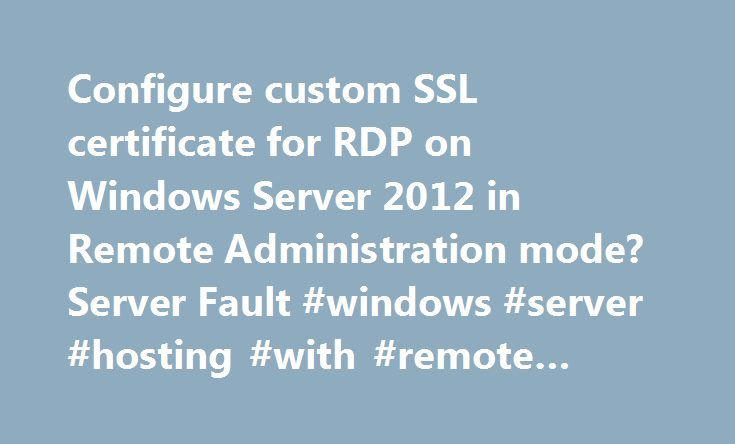 Configure custom SSL certificate for RDP on Windows Server 2012 in Remote Administration mode? Server Fault #windows #server #hosting #with #remote #desktop http://turkey.remmont.com/configure-custom-ssl-certificate-for-rdp-on-windows-server-2012-in-remote-administration-mode-server-fault-windows-server-hosting-with-remote-desktop/  # So the release of Windows Server 2012 has removed a lot of the old Remote Desktop related configuration utilities. In particular, there is no more Remote…