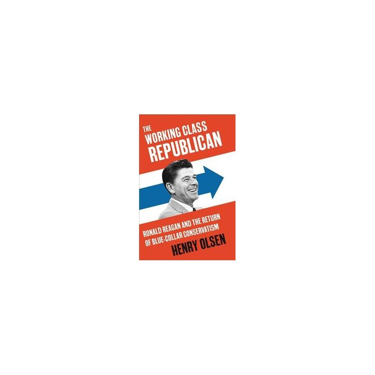 Working Class Republican : Ronald Reagan and the Return of Blue-Collar Conservatism (Hardcover) (Henry