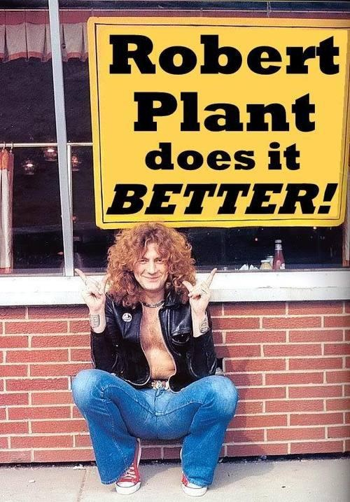 "Robert Plant, apparently, does it better.""Than who or at what?"" I hear you say. I don't bloody know! He's got curly hair and sings in a high voice, sorry, he does nothing for me!!"