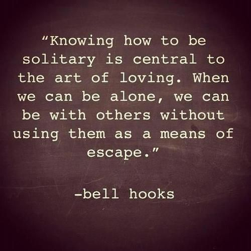 knowing how to be solitary is central to the art of loving. when we can be alone, we can be with others without using them as a means of escape - bell hooks