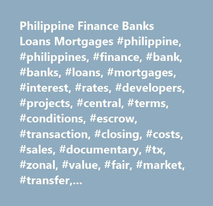 Philippine Finance Banks Loans Mortgages #philippine, #philippines, #finance, #bank, #banks, #loans, #mortgages, #interest, #rates, #developers, #projects, #central, #terms, #conditions, #escrow, #transaction, #closing, #costs, #sales, #documentary, #tx, #zonal, #value, #fair, #market, #transfer, #capital, #gains, #international, #citibank, #hsbc, #hong #kong, #shanghai, #standard #charter, #domestic, #bdo, #banco #de #oro, #bpi, #islands, #metrobank, #unionbank, #economy, #investments…