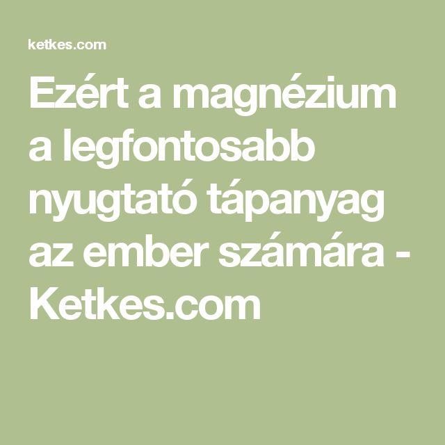 Ezért a magnézium a legfontosabb nyugtató tápanyag az ember számára - Ketkes.com