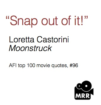 """Snap out of it""  Loretta Castorini in Moonstruck, played by Cher - movie quotes"