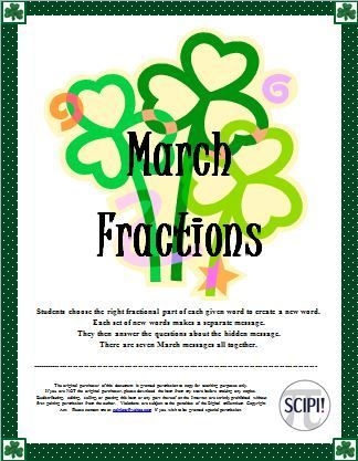 This handout targets identifying fractional parts as well as recognizing fractions in lowest terms.In each riddle set, specific words are given. The students are to figure out the correct fractional part of each particular word.If each fractional part is correctly identified, when the students write the letters, a new word is created. Each set of new words becomes a message. There are seven sets of March messages followed by question(s) for the students to answer.