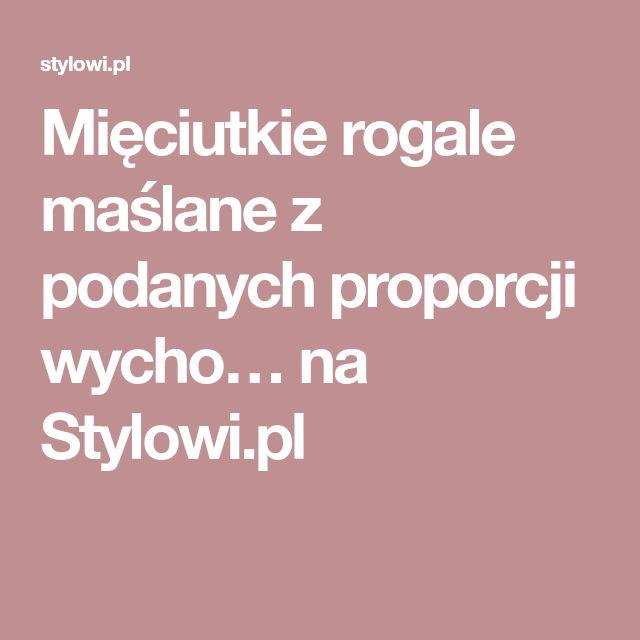 Mięciutkie rogale maślane z podanych proporcji wycho… na Stylowi.pl