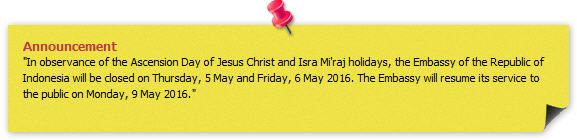 """Announcement """"In observance of the Ascension Day of Jesus Christ and Isra Mi'raj holidays, the Embassy of the Republic of Indonesia will be closed on Thursday, 5 May and Friday, 6 May 2016. The Embassy will resume its service to the public on Monday, 9 May 2016."""""""