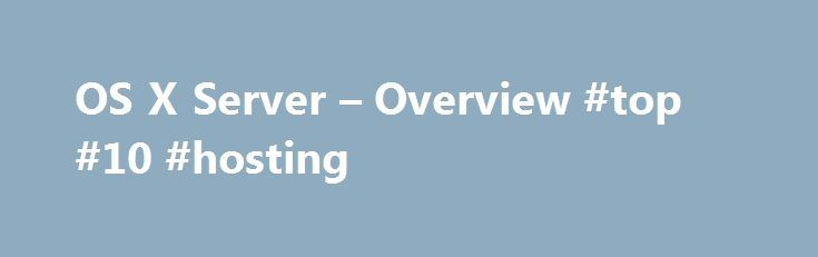 OS X Server – Overview #top #10 #hosting http://hosting.nef2.com/os-x-server-overview-top-10-hosting/  #host server # Just like that, your Mac is a powerful server. OS X Server brings even more power to your business, home office, or school. Designed for OS X and iOS, OS X Server makes it easy to collaborate, develop software, host websites and wikis, configure Mac and iOS devices, and remotely access a network. It's also remarkably simple to install, set up, and manage. Add OS X Server to…