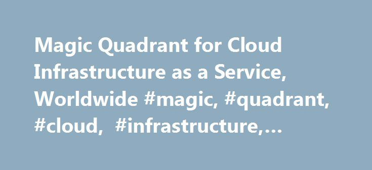 Magic Quadrant for Cloud Infrastructure as a Service, Worldwide #magic, #quadrant, #cloud, #infrastructure, #service http://guyana.remmont.com/magic-quadrant-for-cloud-infrastructure-as-a-service-worldwide-magic-quadrant-cloud-infrastructure-service/  Magic Quadrant for Cloud Infrastructure as a Service, Worldwide Summary The market for cloud IaaS has consolidated significantly around two leading service providers. The future of other service providers is increasingly uncertain and customers…