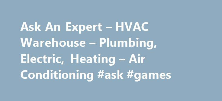 Ask An Expert – HVAC Warehouse – Plumbing, Electric, Heating – Air Conditioning #ask #games http://ask.nef2.com/2017/05/19/ask-an-expert-hvac-warehouse-plumbing-electric-heating-air-conditioning-ask-games/  #ask expert # Ask An Expert Do you have a question about your heating and air conditioning system? Need help with a recurring plumbing issue? Fill out the form below and one of our experts will get back to you ASAP with a solution. We look forward to helping you! If you have an emergency…
