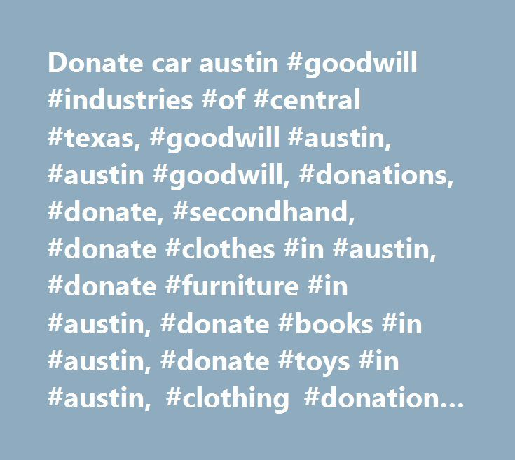 Donate car austin #goodwill #industries #of #central #texas, #goodwill #austin, #austin #goodwill, #donations, #donate, #secondhand, #donate #clothes #in #austin, #donate #furniture #in #austin, #donate #books #in #austin, #donate #toys #in #austin, #clothing #donation #drop #off, #toy #donation #drop #off, #donate #clothes #to #charity, #donate #furniture #to #charity, #used #clothing, #used #books, #resale #store, #car #donation, #donate #car, #donate #car #to #charity, #car #donation…