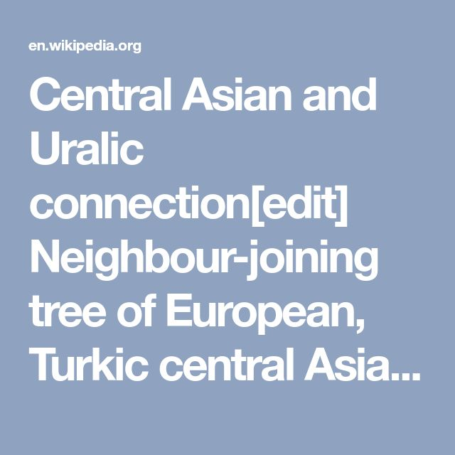 Central Asian and Uralic connection[edit]  Neighbour-joining tree of European, Turkic central Asian and Turkish (Anatolian) populations constructed from HVS I sequences.[14] The question to what extent a gene flow from Central Asia to Anatolia has contributed to the current gene pool of the Turkish people, and what the role is in this of the 11th century settlement by Oghuz Turks, has been the subject of several studies. A factor that makes it difficult to give reliable estimates, is the…