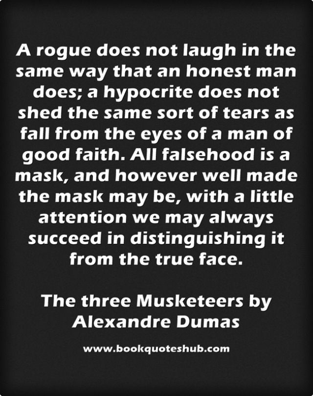 A rogue does not laugh in the same way that an honest man does; a hypocrite does not shed the same sort of tears as fall from the eyes of a man of good faith. All falsehood is a mask, and however well made the mask may be, with a little attention we may always succeed in distinguishing it from the true face.  The three Musketeers by Alexandre Dumas