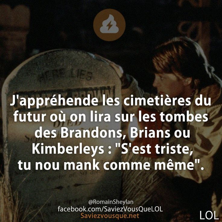 """J'appréhende les cimetières du futur où on lira sur les tombes des Brandons, Brians ou Kimberleys : """"S'est triste, tu nou mank comme même""""."""
