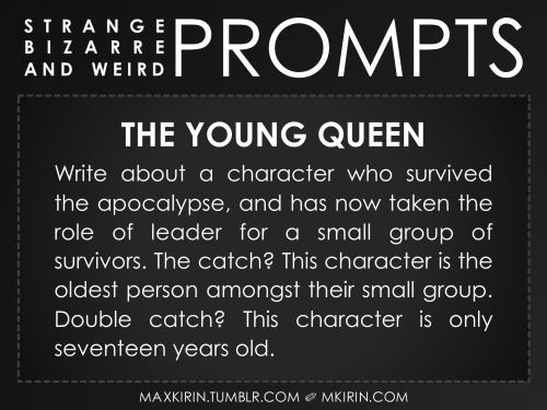 ✐The Young QueenWrite about a character who survived the apocalypse, and has now taken the role of leader for a small group of survivors. The catch? This character is the oldest person amongst their small group. Double catch? This character is only seventeen years old.