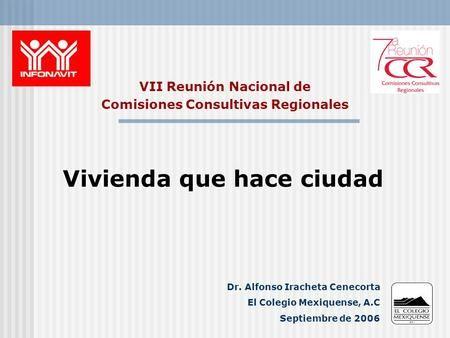 VII Reunión Nacional de Comisiones Consultivas Regionales Vivienda que hace ciudad Dr. Alfonso Iracheta Cenecorta El Colegio Mexiquense, A.C Septiembre.