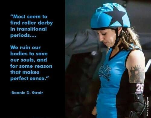 Roller derby has saved my soul, I will sacrifice by knees and body for the feeling I get when I play.