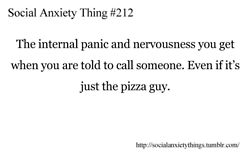 Social Anxiety Thing # 212 - The internal panic and nervousness you get when you are told to call someone. Even if it's just the pizza guy