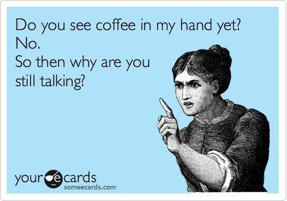 Funny Workplace Ecard: Do you see coffee in my hand yet? No. So then why are you still talking?