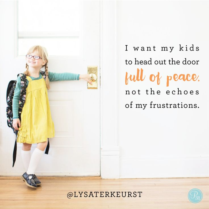 """I want my kids to head out the door full of peace, not the echoes of my frustrations."" - Lysa TerKeurst 