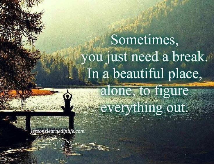 Sometimes you just need a brake. In a beautiful place, alone, to figure everything out