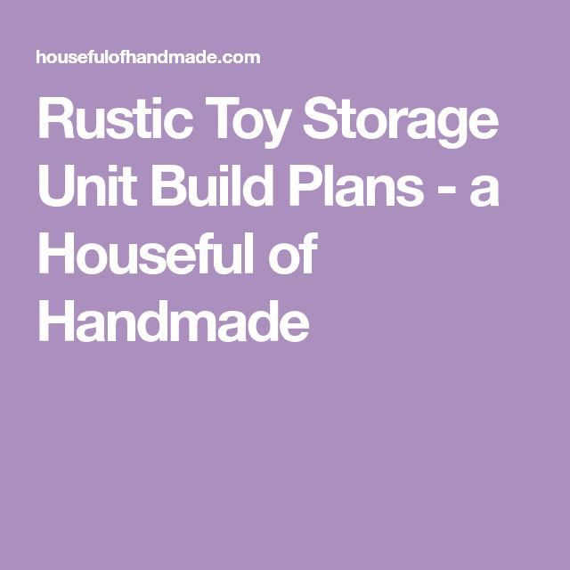 Rustic Toy Storage Unit Build Plans - a Houseful of Handmade
