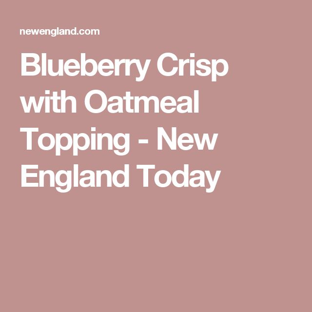 Blueberry Crisp with Oatmeal Topping - New England Today