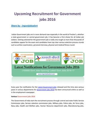 Upcoming recruitment for government jobs 2016  The Government of India start the recruitment process through central and state Public Service Commission jobs, Service selection commission jobs, Military jobs, Police jobs, Air force jobs, Navy jobs, Health and Welfare jobs, Human Resource department jobs, Manufacturing jobs, Indian railway jobs, Power and Energy, Banking jobs, jobs in Universities and in Companies that are affiliated to Indian government and many other government sectors.