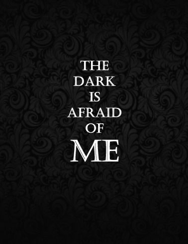 Some people are afraid of the dark. But in my case, the dark is afraid of me.