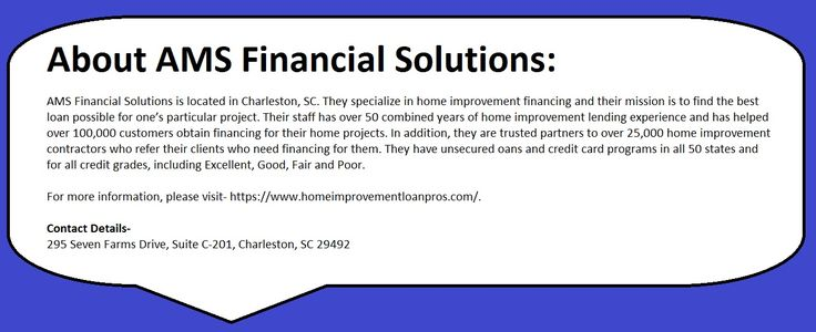 Located in Charleston, SC, AMS Financial Solutions specializes in home improvement financing and assisting their clients in procuring the best loan for their project.   With over 50 combined years of home improvement experience, the company has helped over 100,000 customers to obtain financing for their home projects.