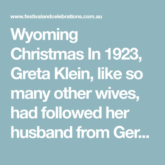 Wyoming Christmas  In 1923, Greta Klein, like so many other wives, had followed her husband from Germany to the United States of America and now the family found itself on the lonely high plains of Wyoming.  She found it hard in the harsh land but was learning how to survive. Winter had brought with it a strong, bitterly cold wind that rattled their draughty shack.  In these grim conditions Greta remembered her mother's words in broken English. 'If you vant to get rich, mein daughter, you…