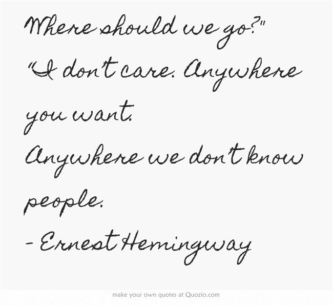 """Where should we go? """"I don't care. Anywhere you want. Anywhere we don't know people. - Ernest Hemingway"""