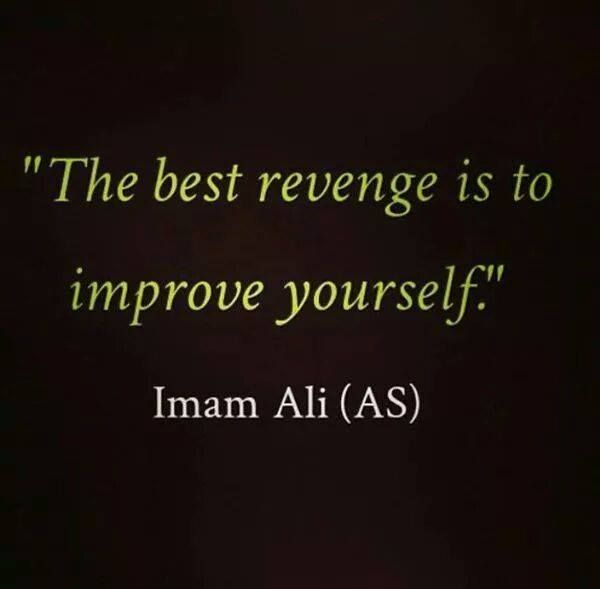 """The best revenge is to improve yourself."" -Imam Ali (AS)"