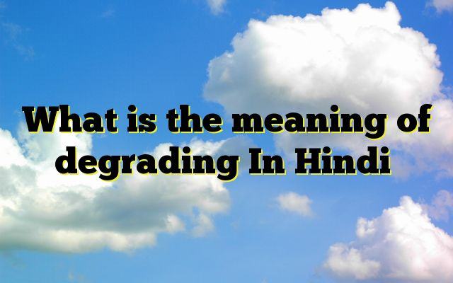 What is the meaning of degrading In Hindi Meaning of  degrading in Hindi  SYNONYMS AND OTHER WORDS FOR degrading  अपमानजनक→abusive,outrageous,degrading,derogatory,offensive,pejorative अपमान जनक→degrading,Irreverent मान नाशक→degrading Definition of degrading causing a loss of self-respect; humiliating.   Example Sentence...