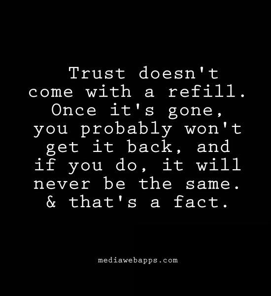 Once the trust is gone, there is no going back to the way things once were. Your perception of the person has changed forever. Your capacity to love and have faith has diminished.