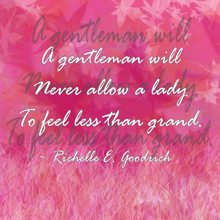 """A gentleman will never allow a lady  to feel less than grand."" ~ Richelle E. Goodrich"