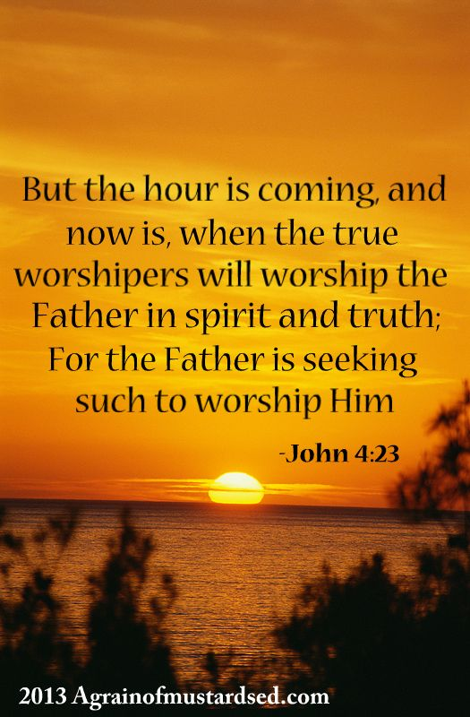"-John 4:23 ""But the hour cometh, and now is, when the true worshippers shall worship the Father in spirit and in truth: for the Father seeketh such to worship him."