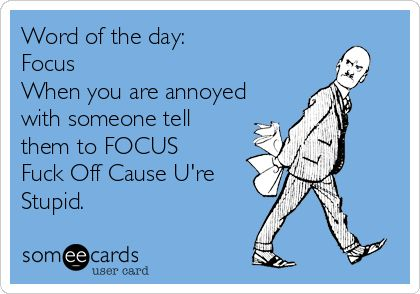 Word of the day: Focus When you are annoyed with someone tell them to FOCUS Fuck Off Cause U're Stupid. | Workplace Ecard